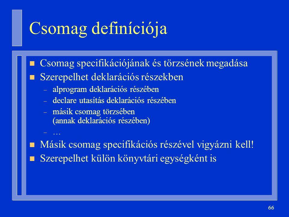 66 Csomag definíciója n Csomag specifikációjának és törzsének megadása n Szerepelhet deklarációs részekben – alprogram deklarációs részében – declare utasítás deklarációs részében – másik csomag törzsében (annak deklarációs részében) – … n Másik csomag specifikációs részével vigyázni kell.