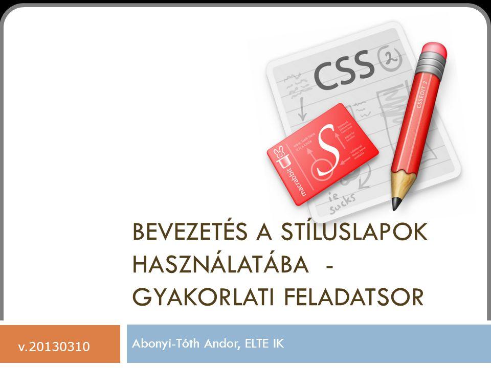 BEVEZETÉS A STÍLUSLAPOK HASZNÁLATÁBA - GYAKORLATI FELADATSOR Abonyi-Tóth Andor, ELTE IK v.20130310