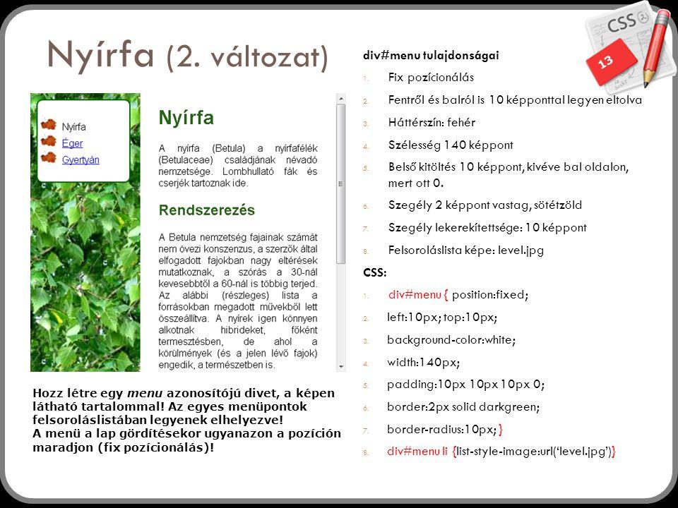 13 Nyírfa (2. változat) div#menu tulajdonságai 1. Fix pozícionálás 2. Fentről és balról is 10 képponttal legyen eltolva 3. Háttérszín: fehér 4. Széles