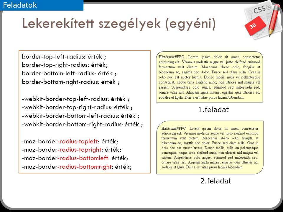 30 Lekerekített szegélyek (egyéni) border-top-left-radius: érték ; border-top-right-radius: érték; border-bottom-left-radius: érték ; border-bottom-right-radius: érték ; -webkit-border-top-left-radius: érték ; -webkit-border-top-right-radius: érték ; -webkit-border-bottom-left-radius: érték ; -webkit-border-bottom-right-radius: érték ; -moz-border-radius-topleft: érték; -moz-border-radius-topright: érték; -moz-border-radius-bottomleft: érték; -moz-border-radius-bottomright: érték; 1.feladat 2.feladat Feladatok