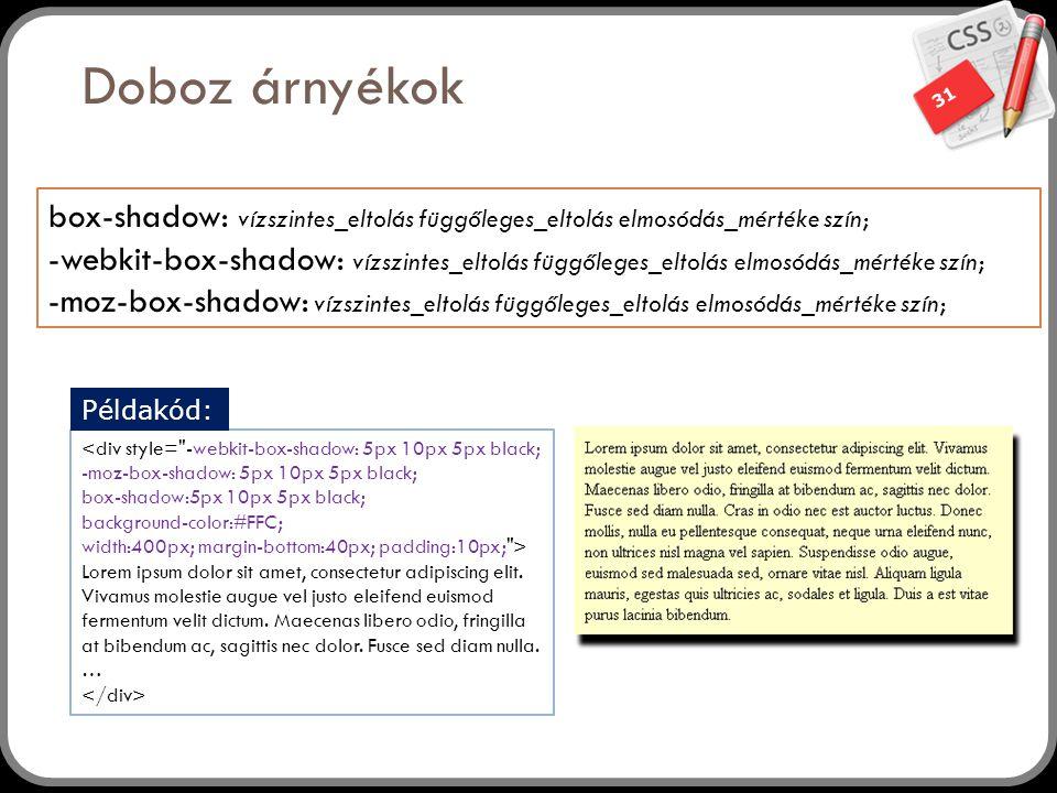 31 Doboz árnyékok box-shadow: vízszintes_eltolás függőleges_eltolás elmosódás_mértéke szín; -webkit-box-shadow: vízszintes_eltolás függőleges_eltolás elmosódás_mértéke szín; -moz-box-shadow: vízszintes_eltolás függőleges_eltolás elmosódás_mértéke szín; <div style= -webkit-box-shadow: 5px 10px 5px black; -moz-box-shadow: 5px 10px 5px black; box-shadow:5px 10px 5px black; background-color:#FFC; width:400px; margin-bottom:40px; padding:10px; > Lorem ipsum dolor sit amet, consectetur adipiscing elit.