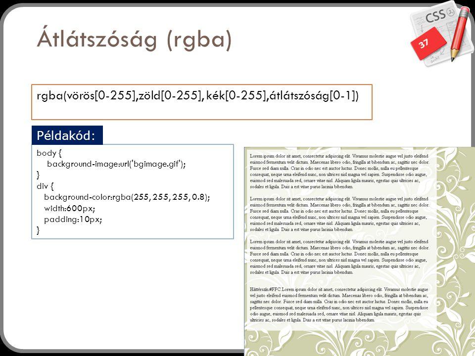 37 Átlátszóság (rgba) rgba(vörös[0-255],zöld[0-255], kék[0-255],átlátszóság[0-1]) body { background-image:url( bgimage.gif ); } div { background-color:rgba(255, 255, 255, 0.8); width:600px; padding:10px; } Példakód: