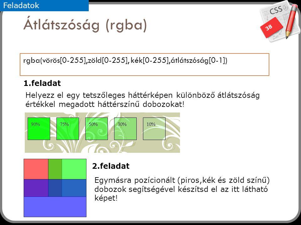 38 Átlátszóság (rgba) rgba(vörös[0-255],zöld[0-255], kék[0-255],átlátszóság[0-1]) Feladatok Helyezz el egy tetszőleges háttérképen különböző átlátszós