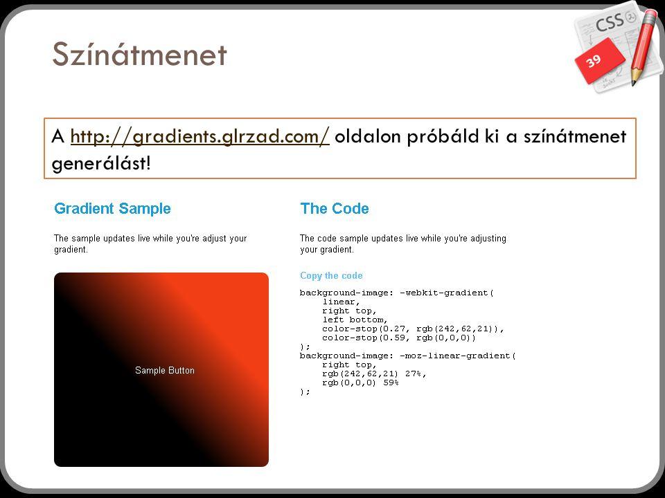 39 Színátmenet A http://gradients.glrzad.com/ oldalon próbáld ki a színátmenet generálást!http://gradients.glrzad.com/