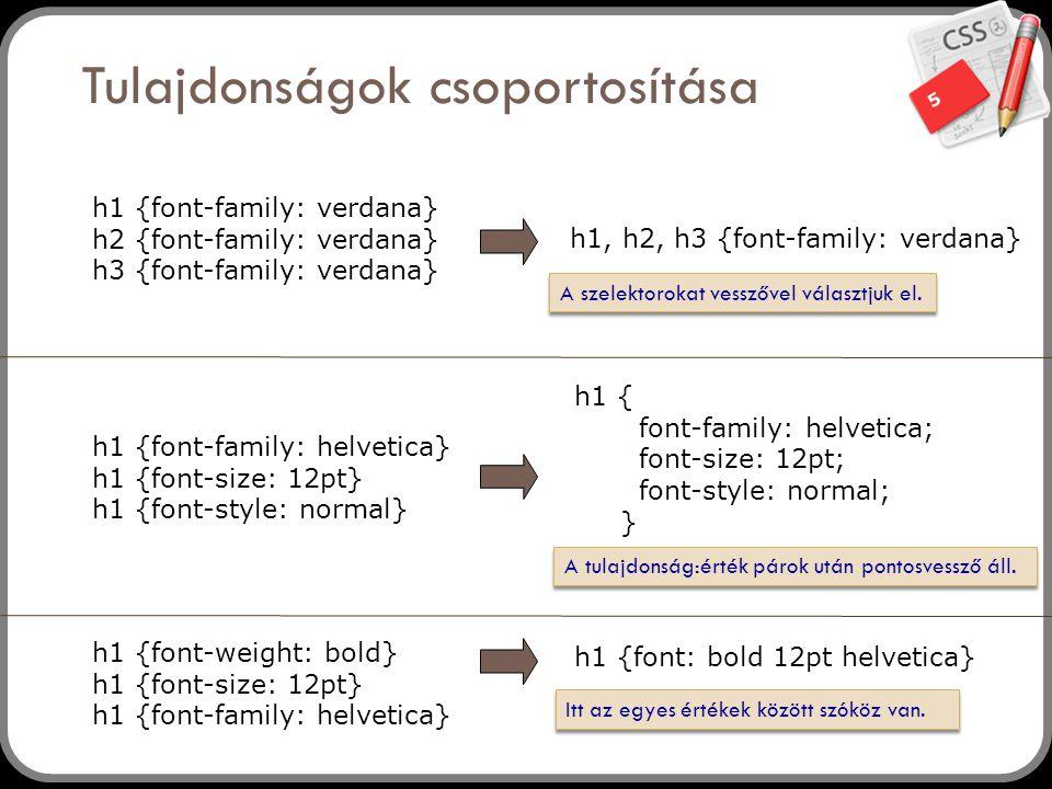 5 Tulajdonságok csoportosítása h1 {font-family: verdana} h2 {font-family: verdana} h3 {font-family: verdana} h1, h2, h3 {font-family: verdana} h1 {fon
