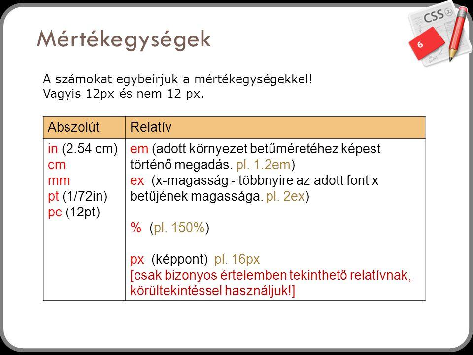 6 Mértékegységek 6 AbszolútRelatív in (2.54 cm) cm mm pt (1/72in) pc (12pt) em (adott környezet betűméretéhez képest történő megadás. pl. 1.2em) ex (x