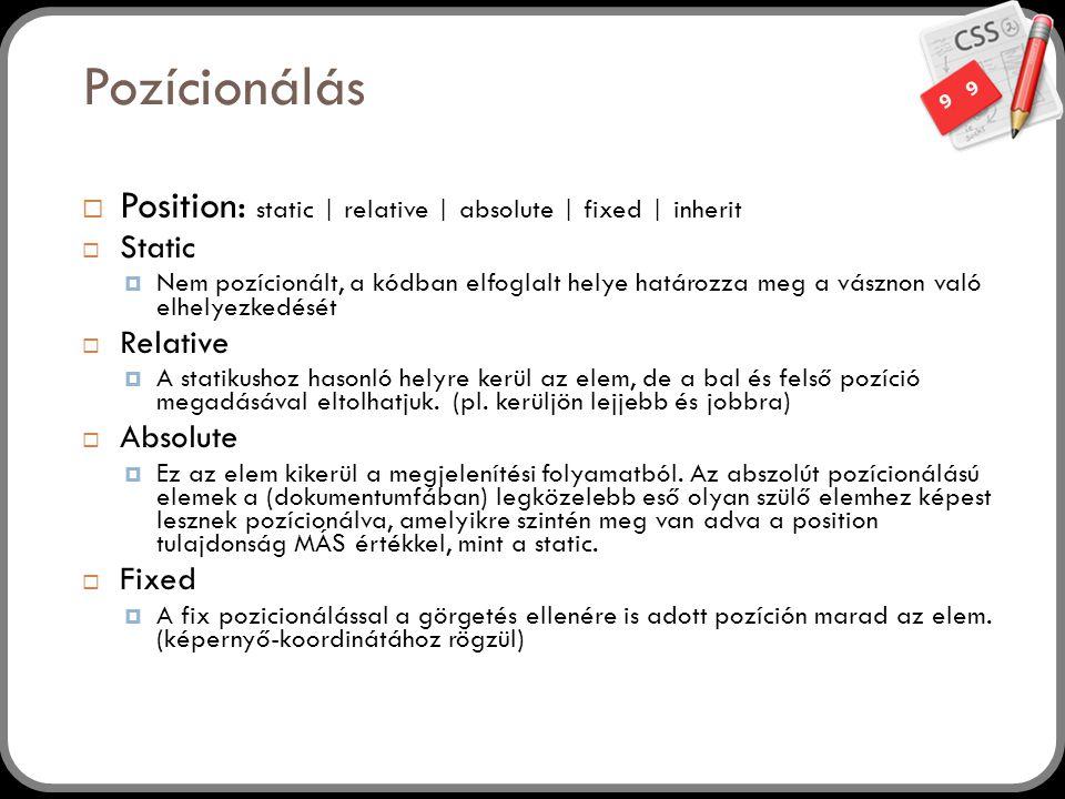 9 Pozícionálás 9  Position: static | relative | absolute | fixed | inherit  Static  Nem pozícionált, a kódban elfoglalt helye határozza meg a vásznon való elhelyezkedését  Relative  A statikushoz hasonló helyre kerül az elem, de a bal és felső pozíció megadásával eltolhatjuk.