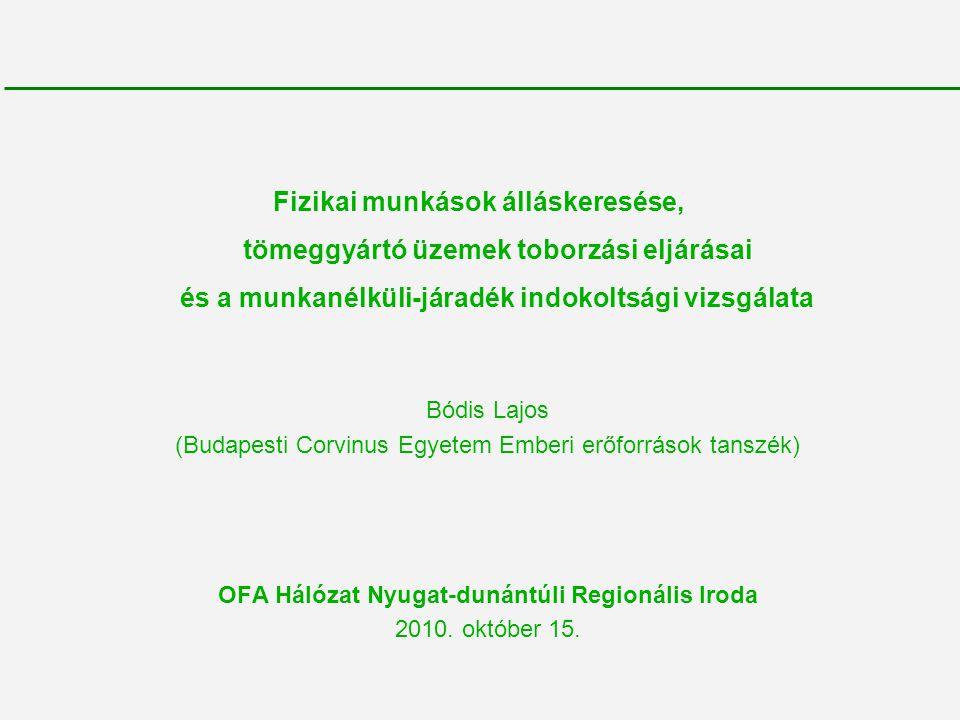 Fizikai munkások álláskeresése, tömeggyártó üzemek toborzási eljárásai és a munkanélküli-járadék indokoltsági vizsgálata Bódis Lajos (Budapesti Corvinus Egyetem Emberi erőforrások tanszék) OFA Hálózat Nyugat-dunántúli Regionális Iroda 2010.