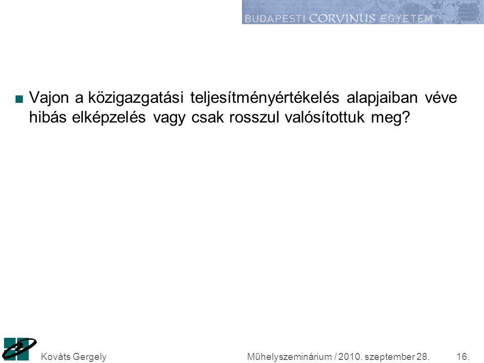 Műhelyszeminárium / 2010. szeptember 28.Kováts Gergely16. ■Vajon a közigazgatási teljesítményértékelés alapjaiban véve hibás elképzelés vagy csak ross