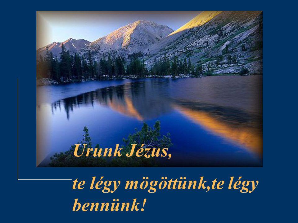 Urunk Jézus, te légy mögöttünk,te légy bennünk!