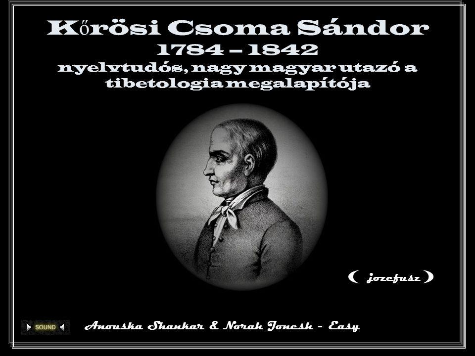 K ő rösi Csoma Sándor 1784 – 1842 nyelvtudós, nagy magyar utazó a tibetologia megalapítója Anouska Shankar & Norah Jonesh - Easy () jozefusz