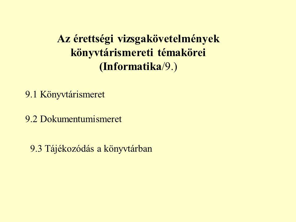 Az érettségi vizsgakövetelmények könyvtárismereti témakörei (Informatika/9.) 9.1 Könyvtárismeret 9.2 Dokumentumismeret 9.3 Tájékozódás a könyvtárban