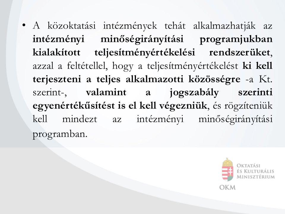 A közoktatási intézmények tehát alkalmazhatják az intézményi minőségirányítási programjukban kialakított teljesítményértékelési rendszerüket, azzal a feltétellel, hogy a teljesítményértékelést ki kell terjeszteni a teljes alkalmazotti közösségre -a Kt.