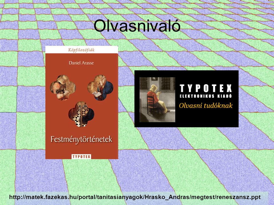 Olvasnivaló http://matek.fazekas.hu/portal/tanitasianyagok/Hrasko_Andras/megtest/reneszansz.ppt
