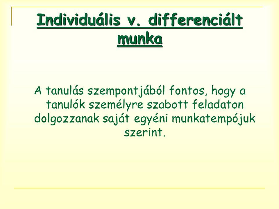 Individuális v. differenciált munka A tanulás szempontjából fontos, hogy a tanulók személyre szabott feladaton dolgozzanak saját egyéni munkatempójuk