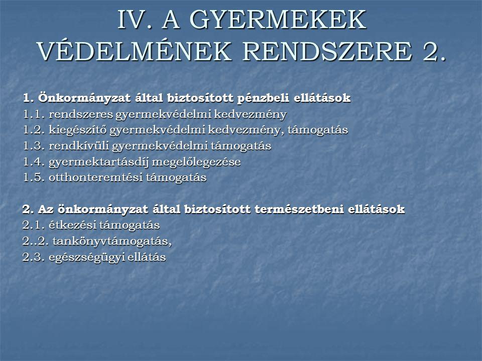IV. A GYERMEKEK VÉDELMÉNEK RENDSZERE 2. 1. Önkormányzat által biztosított pénzbeli ellátások 1.1. rendszeres gyermekvédelmi kedvezmény 1.2. kiegészítő