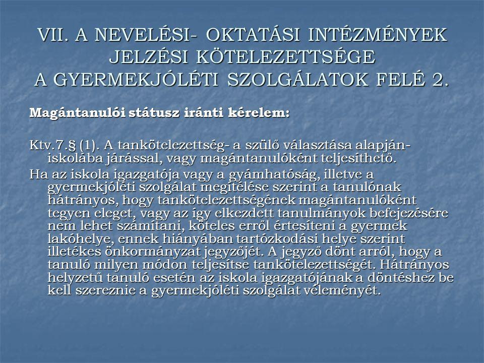 VII. A NEVELÉSI- OKTATÁSI INTÉZMÉNYEK JELZÉSI KÖTELEZETTSÉGE A GYERMEKJÓLÉTI SZOLGÁLATOK FELÉ 2. Magántanulói státusz iránti kérelem: Ktv.7.§ (1). A t