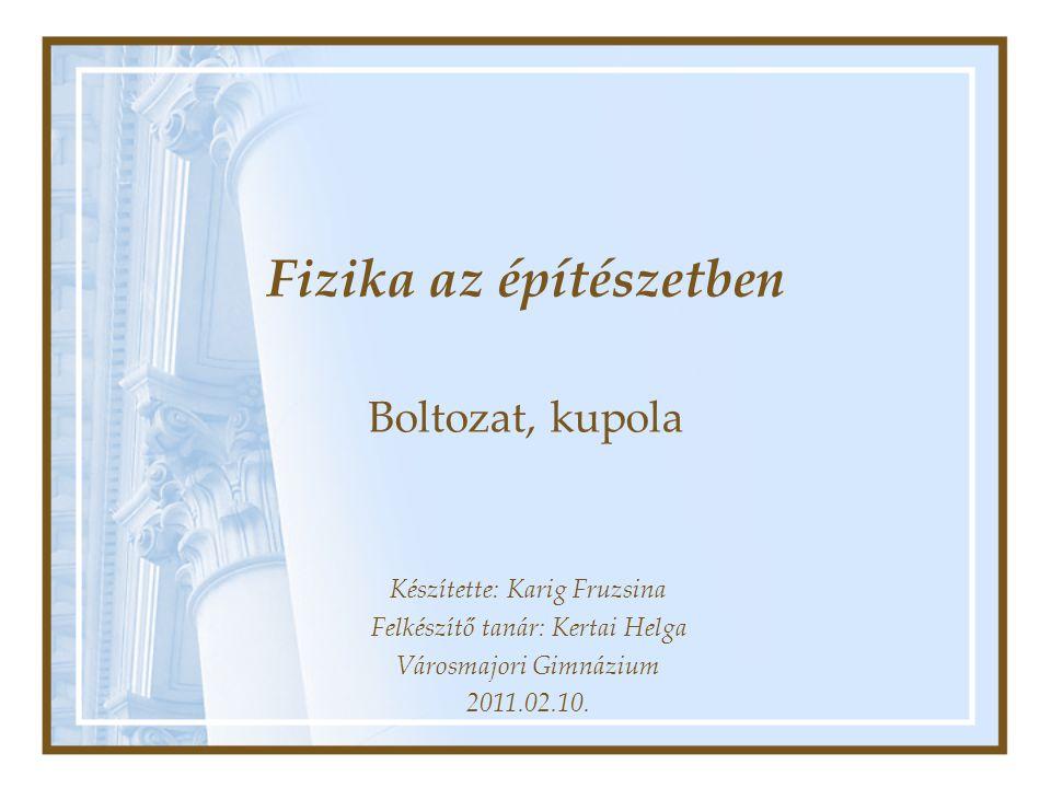 Fizika az építészetben Boltozat, kupola Készítette: Karig Fruzsina Felkészítő tanár: Kertai Helga Városmajori Gimnázium 2011.02.10.