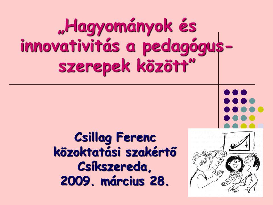 """1 """"Hagyományok és innovativitás a pedagógus- szerepek között Csillag Ferenc közoktatási szakértő Csíkszereda, 2009."""