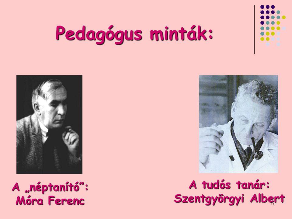 """17 Pedagógus minták: A """"néptanító : Móra Ferenc A tudós tanár: Szentgyörgyi Albert"""