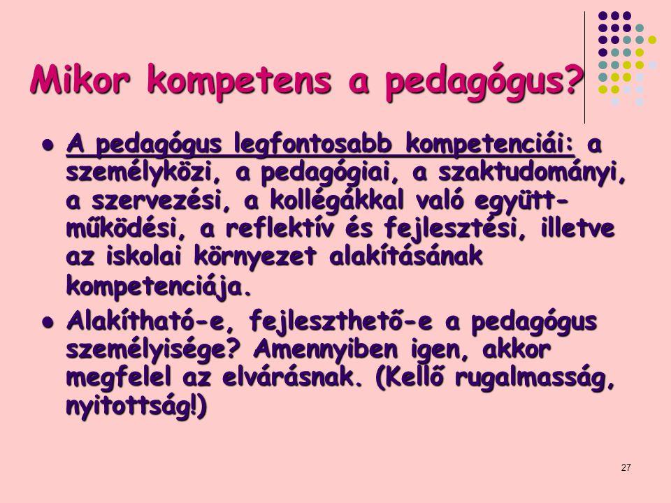 27 Mikor kompetens a pedagógus? A pedagógus legfontosabb kompetenciái: a személyközi, a pedagógiai, a szaktudományi, a szervezési, a kollégákkal való