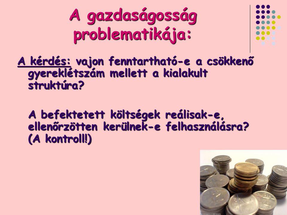 9 A gazdaságosság problematikája: A kérdés: vajon fenntartható-e a csökkenő gyereklétszám mellett a kialakult struktúra.