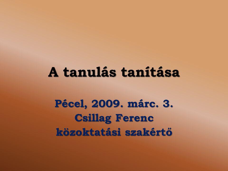 A tanulás tanítása Pécel, 2009. márc. 3. Csillag Ferenc közoktatási szakértő