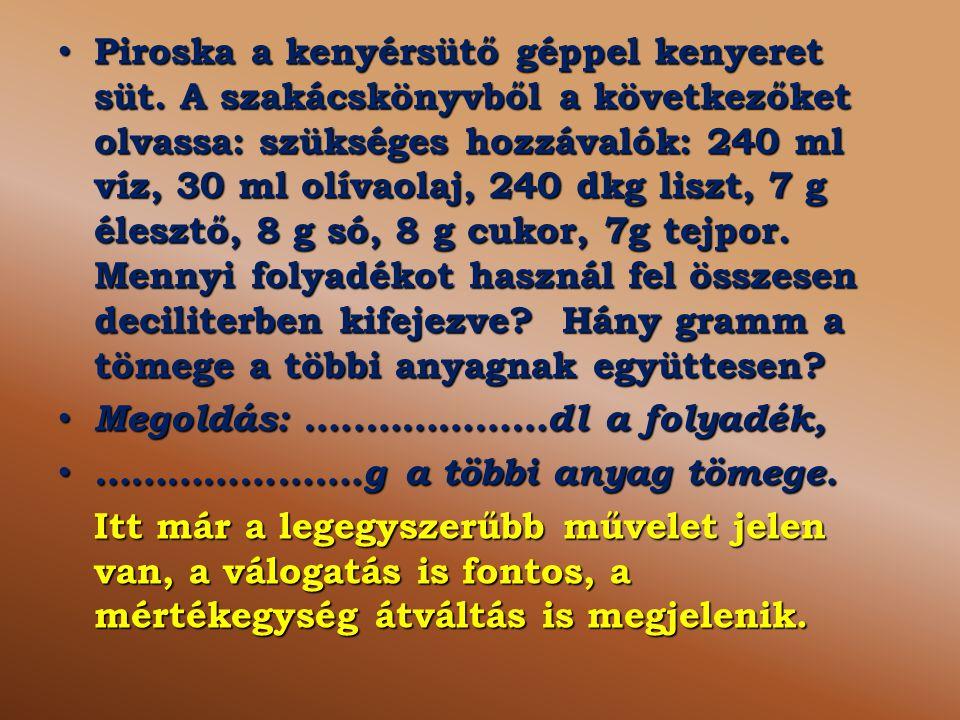 Piroska a kenyérsütő géppel kenyeret süt. A szakácskönyvből a következőket olvassa: szükséges hozzávalók: 240 ml víz, 30 ml olívaolaj, 240 dkg liszt,