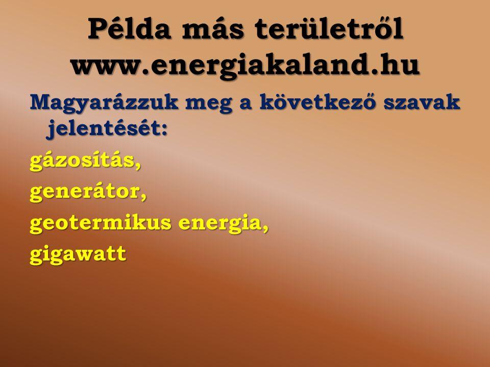 Példa más területről www.energiakaland.hu Magyarázzuk meg a következő szavak jelentését: gázosítás,generátor, geotermikus energia, gigawatt