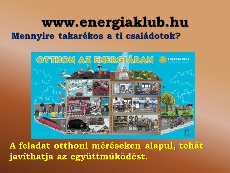 www.energiaklub.hu A feladat otthoni méréseken alapul, tehát javíthatja az együttműködést. Mennyire takarékos a ti családotok?