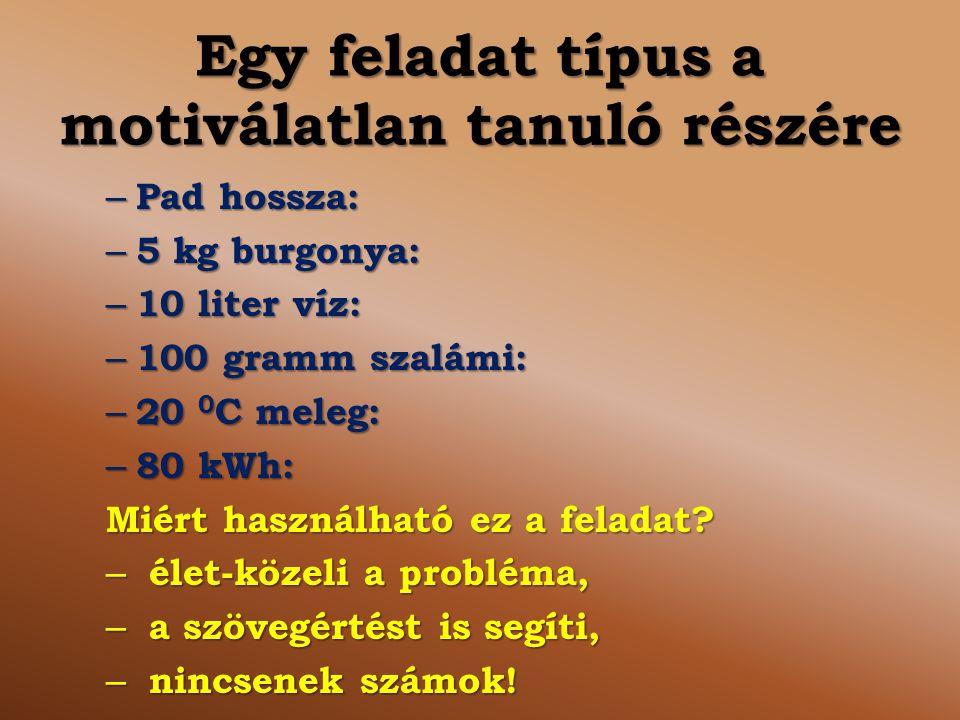 Egy feladat típus a motiválatlan tanuló részére – Pad hossza: – 5 kg burgonya: – 10 liter víz: – 100 gramm szalámi: – 20 0 C meleg: – 80 kWh: Miért ha
