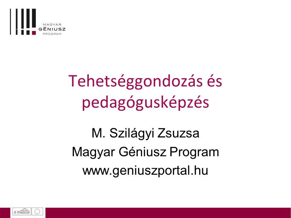 Tehetséggondozás és pedagógusképzés M. Szilágyi Zsuzsa Magyar Géniusz Program www.geniuszportal.hu