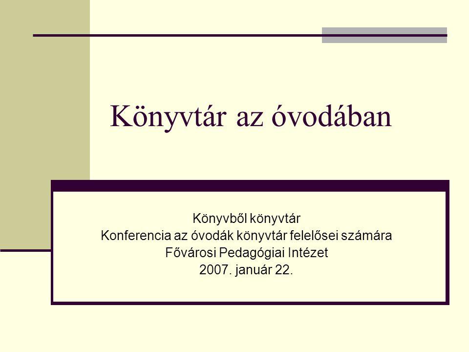 Könyvtár az óvodában Könyvből könyvtár Konferencia az óvodák könyvtár felelősei számára Fővárosi Pedagógiai Intézet 2007. január 22.