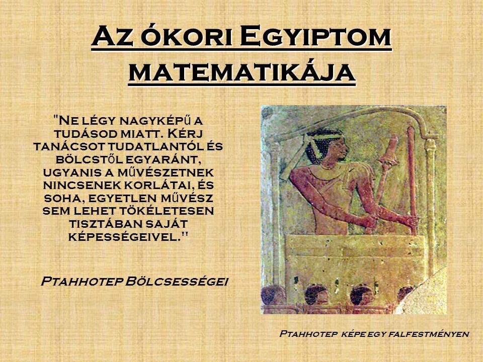 Az ókori Egyiptom matematikája Ne légy nagykép ű a tudásod miatt.