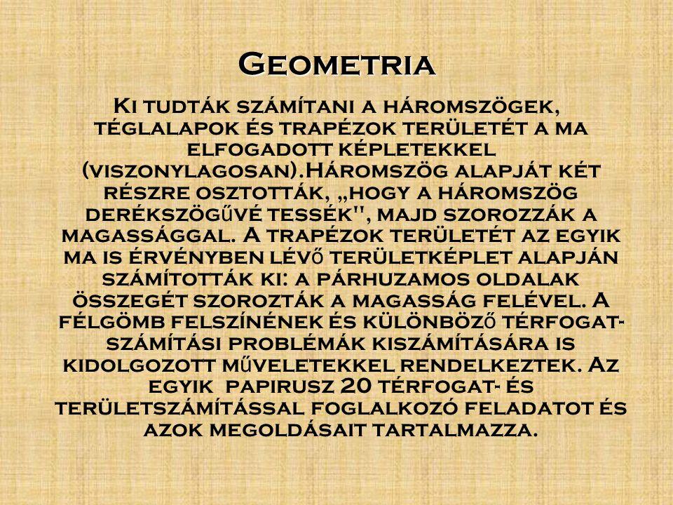 """Geometria Ki tudták számítani a háromszögek, téglalapok és trapézok területét a ma elfogadott képletekkel (viszonylagosan).Háromszög alapját két részre osztották, """"hogy a háromszög derékszög ű vé tessék , majd szorozzák a magassággal."""
