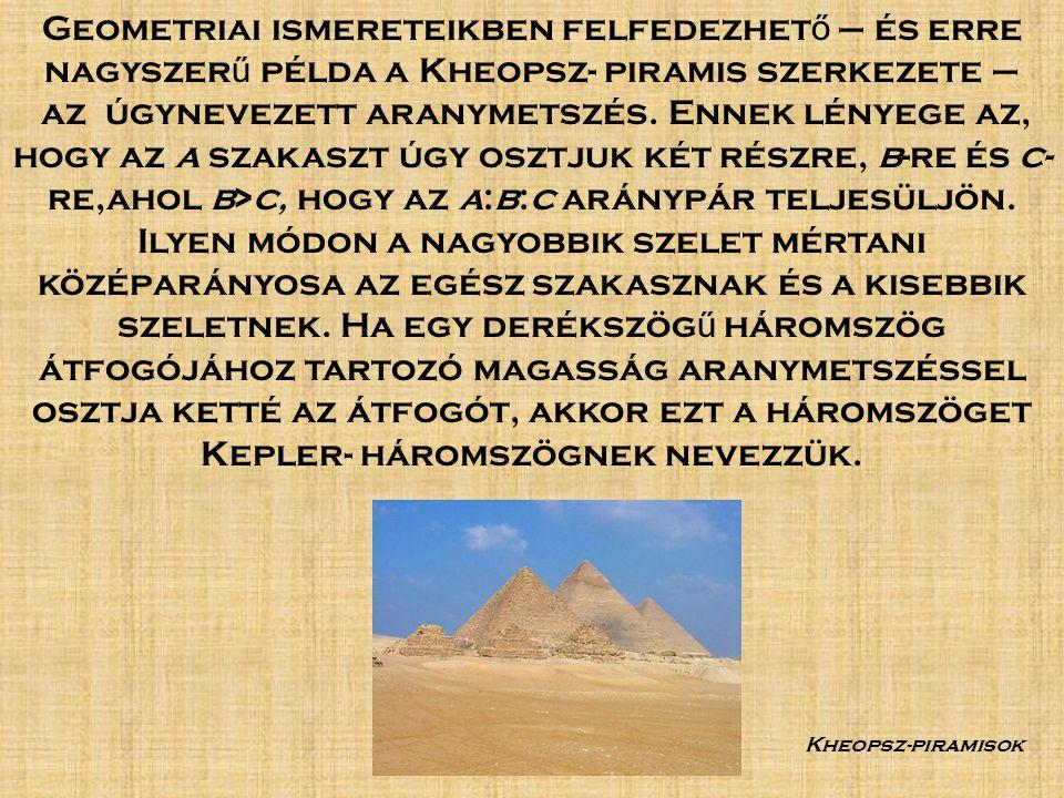 Geometriai ismereteikben felfedezhet ő – és erre nagyszer ű példa a Kheopsz- piramis szerkezete – az úgynevezett aranymetszés.
