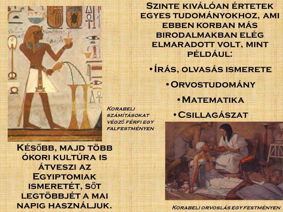 Szinte kiválóan értetek egyes tudományokhoz, ami ebben korban más birodalmakban elég elmaradott volt, mint például: Írás, olvasás ismerete Orvostudomány Matematika Csillagászat Kés ő bb, majd több ókori kultúra is átveszi az Egyiptomiak ismeretét, s ő t legtöbbjét a mai napig használjuk.