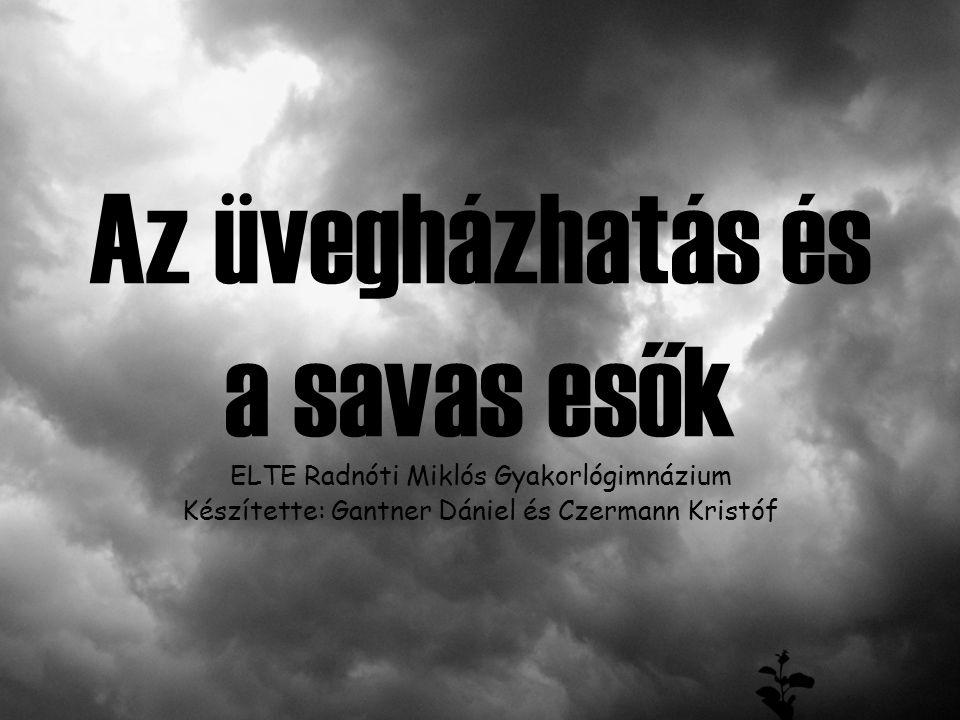 Az üvegházhatás és a savas esők ELTE Radnóti Miklós Gyakorlógimnázium Készítette: Gantner Dániel és Czermann Kristóf
