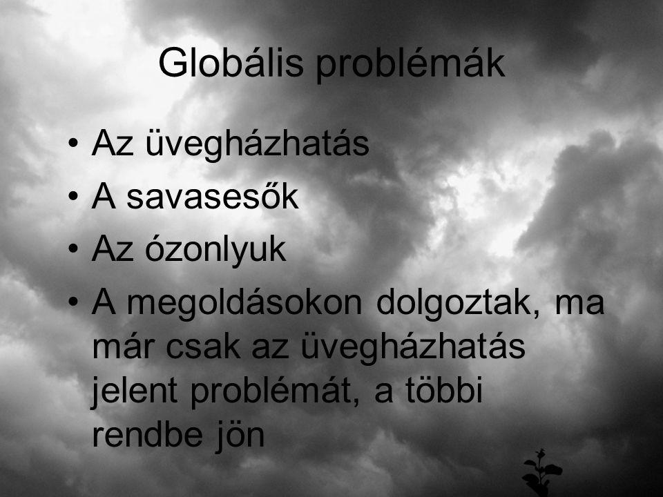 Globális problémák Az üvegházhatás A savasesők Az ózonlyuk A megoldásokon dolgoztak, ma már csak az üvegházhatás jelent problémát, a többi rendbe jön