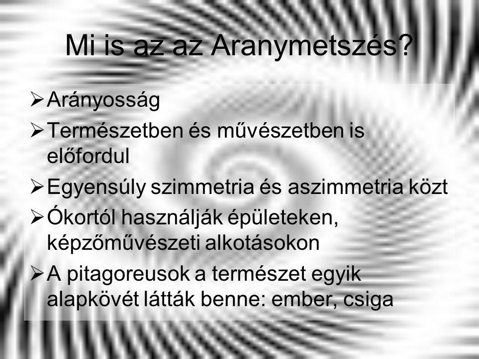 Mi is az az Aranymetszés?  Arányosság  Természetben és művészetben is előfordul  Egyensúly szimmetria és aszimmetria közt  Ókortól használják épül