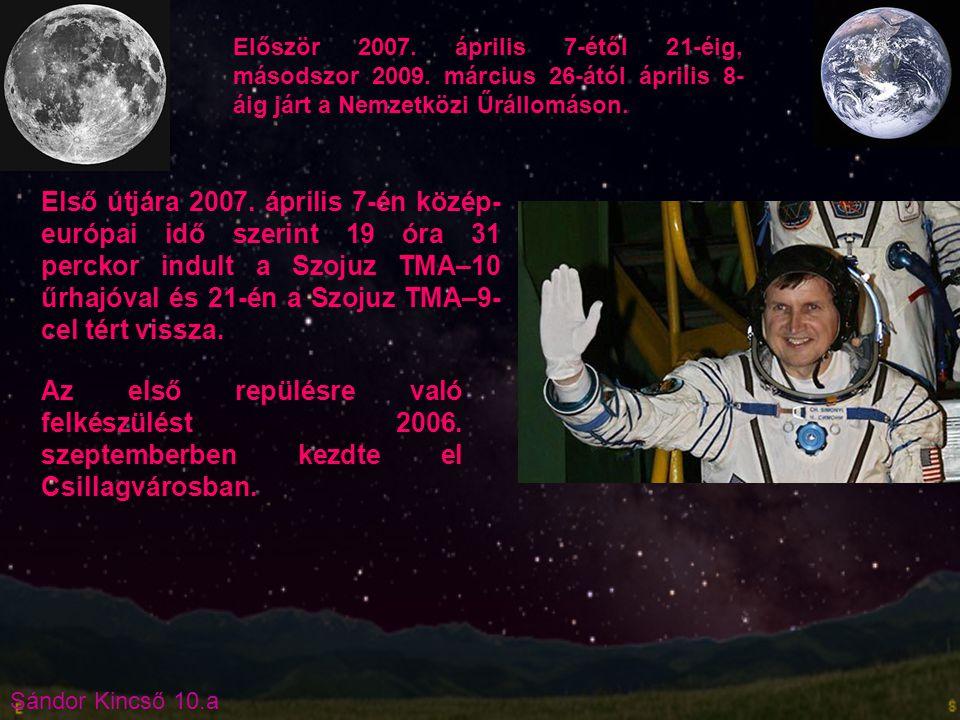 Sándor Kincső 10.a Először 2007. április 7-étől 21-éig, másodszor 2009. március 26-ától április 8- áig járt a Nemzetközi Űrállomáson. Első útjára 2007