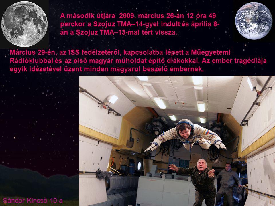 Sándor Kincső 10.a A második útjára 2009. március 26-án 12 óra 49 perckor a Szojuz TMA–14-gyel indult és április 8- án a Szojuz TMA–13-mal tért vissza