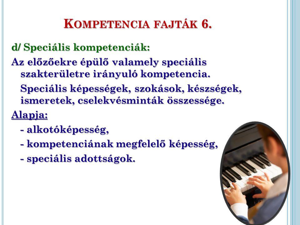 K OMPETENCIA FAJTÁK 6. d/ Speciális kompetenciák: Az előzőekre épülő valamely speciális szakterületre irányuló kompetencia. Speciális képességek, szok