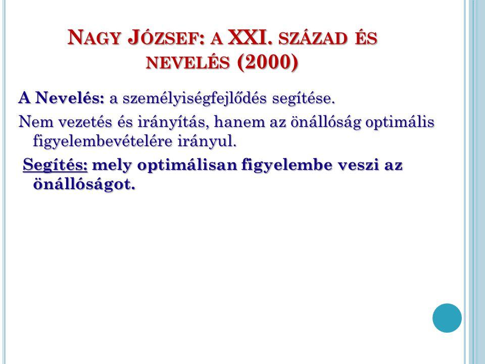 N AGY J ÓZSEF : A XXI. SZÁZAD ÉS NEVELÉS (2000) A Nevelés: a személyiségfejlődés segítése. Nem vezetés és irányítás, hanem az önállóság optimális figy