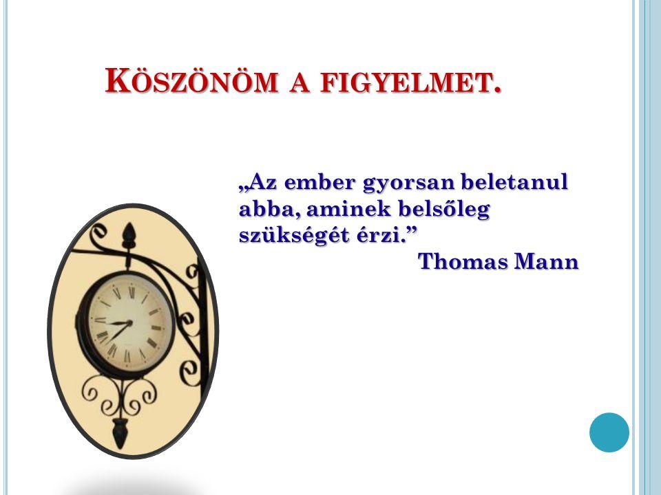 """K ÖSZÖNÖM A FIGYELMET. """"Az ember gyorsan beletanul abba, aminek belsőleg szükségét érzi."""" Thomas Mann"""