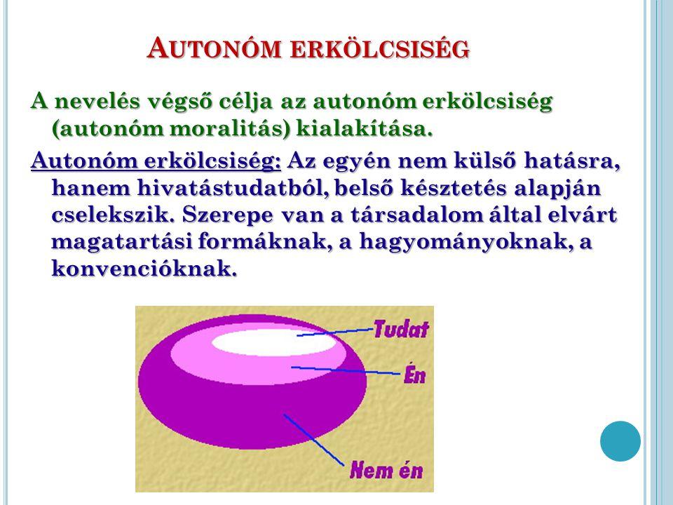 A UTONÓM ERKÖLCSISÉG A nevelés végső célja az autonóm erkölcsiség (autonóm moralitás) kialakítása. Autonóm erkölcsiség: Az egyén nem külső hatásra, ha