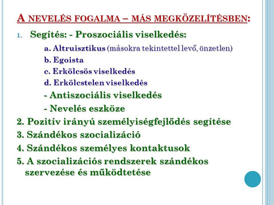 A NEVELÉS FOGALMA – MÁS MEGKÖZELÍTÉSBEN : 1. Segítés: - Proszociális viselkedés: a. Altruisztikus (másokra tekintettel levő, önzetlen) b. Egoista c. E