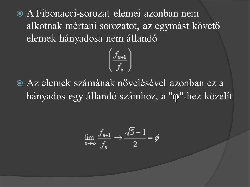  A Fibonacci-sorozat elemei azonban nem alkotnak mértani sorozatot, az egymást követő elemek hányadosa nem állandó φ  Az elemek számának növelésével