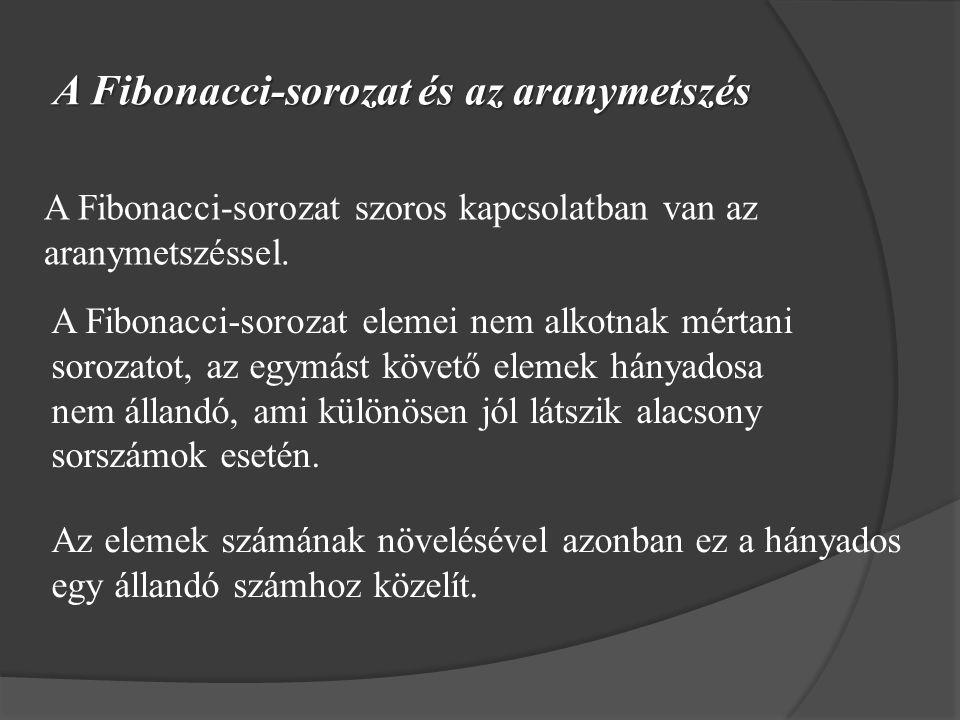 A Fibonacci-sorozat és az aranymetszés A Fibonacci-sorozat szoros kapcsolatban van az aranymetszéssel. A Fibonacci-sorozat elemei nem alkotnak mértani