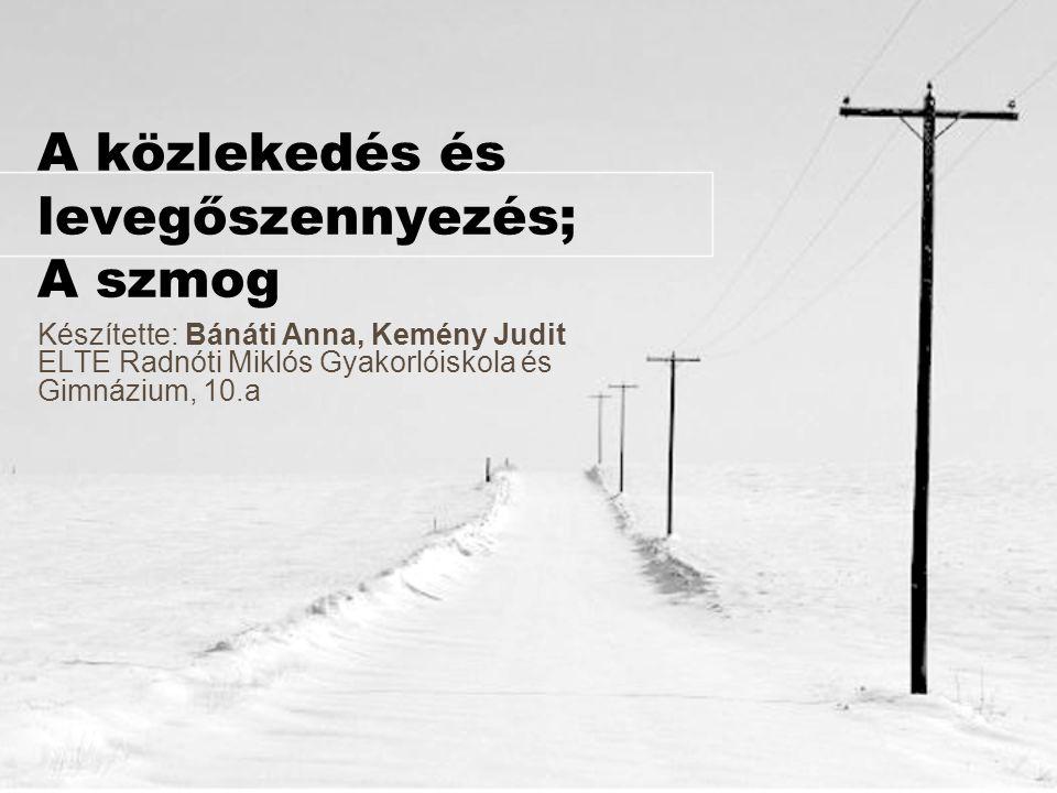 A közlekedés és levegőszennyezés; A szmog Készítette: Bánáti Anna, Kemény Judit ELTE Radnóti Miklós Gyakorlóiskola és Gimnázium, 10.a
